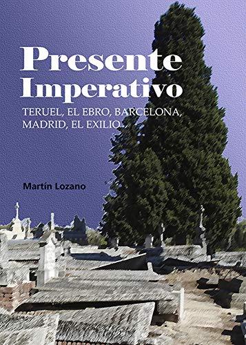 Presente Imperativo. Teruel, El Ebro, Barcelona, Madrid, el Exilio