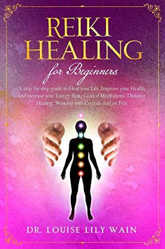 Reiki Healing for Beginners: A step-by-step guide to Heal your Life, Improve your Health, and increase your Energy. Reiki Guided Meditations, Distance Healing, Working with Crystals and on Pets