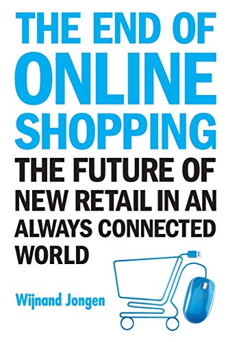 Download End Of Online Shopping, The: The Future Of New Retail In An Always Connected World 981327476X