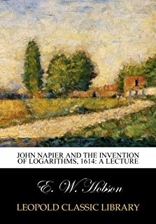 John Napier and the invention of logarithms, 1614: a lecture