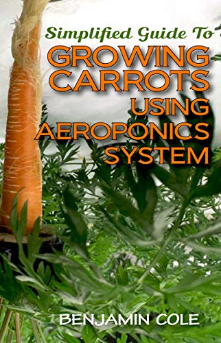 Simplified Guide To Growing Carrots Using Aeroponics System: Comprehensible guide to growing Vegetables at Home Using Aeroponics System (English Edition)