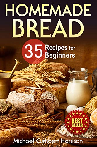 Homemade Bread: 35 Recipes for Beginners (Bread Baking Cookbook, Easy to Bake Bread Recipes) (Bread Baking for Beginners)