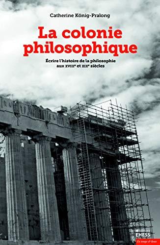 La colonie philosophique : Ecrire l'histoire de la philosophie aux XVIIIe et XIXe siècles
