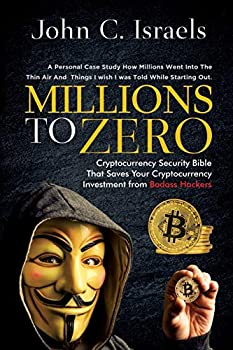 Millions to Zero  Cryptocurrency Security Bible That Saves Your Cryptocurrency Investments from Badass Hackers