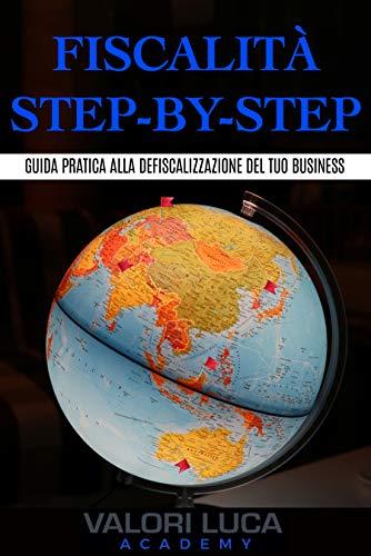 Fiscalità Step-By-Step: Guida pratica alla defiscalizzazione del tuo business