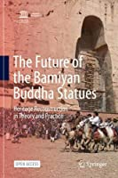 The Future of the Bamiyan Buddha Statues: Heritage Reconstruction in Theory and Practice