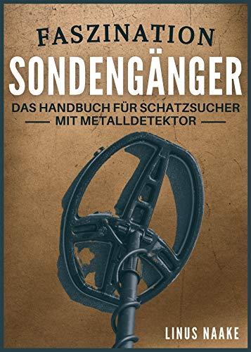 Faszination Sondengänger: Das Handbuch für Schatzsucher mit Metalldetektor (Real Life Abenteuer)