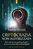 Criptocrazia non autorizzata: Dark web, bitcoin, fake news, profiling illegale e le nuove frontiere della schiavitù digitale