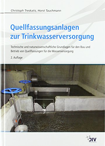 Quellfassungsanlagen zur Trinkwasserversorgung: Technische und naturwissenschaftliche Grundlagen für den Bau und Betrieb von Quellfassungen für die Wasserversorgung