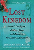 Lost Kingdom: Hawaii's Last Queen, the Sugar Kings, and America's First Imperial Venture by Julia Flynn Siler(2013-01-08)