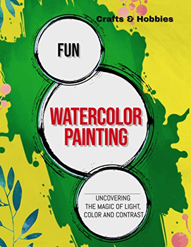 Fun Watercolor Painting Uncovering The Magic Of Light, Color And Contrast (English Edition)