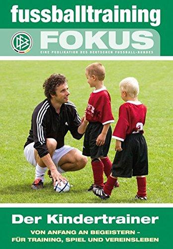 fussballtraining Fokus: Der Kindertrainer - Von Anfang an begeistern - für Training, Spiel und Vereinsleben (fussballtraining Fokus / Eine Publikationsreihe des Deutschen Fußball-Bundes)