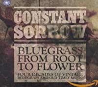 Constant Sorrow : Bluegrass From Root To Flower