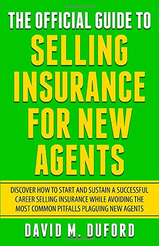 The Official Guide To Selling Insurance For New Agents: Discover How To Start And Sustain A Successful Career Selling Insurance While Avoiding The Most Common Pitfalls Plaguing New Agents