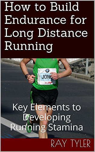 How to Build Endurance for Long Distance Running: Key Elements to Developing Running Stamina by [Ray Tyler]
