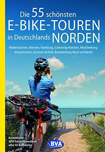 Die 55 schönsten E-Bike-Touren in Deutschlands Norden: Niedersachsen, Bremen, Hamburg, Schleswig-Holstein, Mecklenburg-Vorpommern, Sachsen-Anhalt, ... Nord und Berlin (Die schönsten Radtouren...)