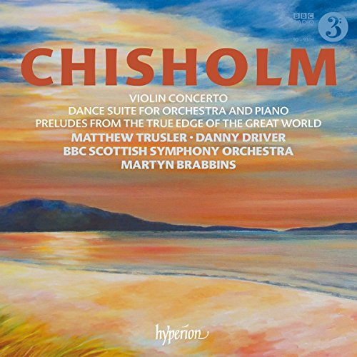 Chisholm: Violinkonzert / From the True Edge of the Great World / Dance Suite for Orchestra and Piano