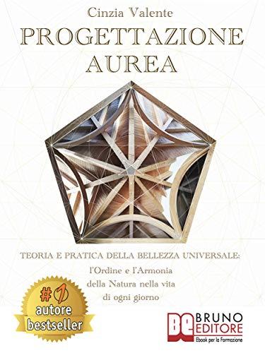 Progettazione Aurea: Teoria e Pratica della Bellezza Universale: l'Ordine e l'Armonia della Natura nella Vita di ogni giorno