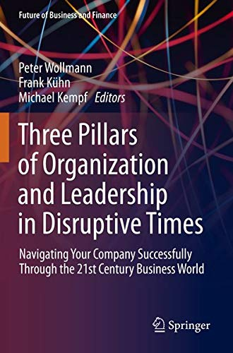 Three Pillars of Organization and Leadership in Disruptive Times: Navigating Your Company Successfully Through the 21st Century Business World (Future of Business and Finance)