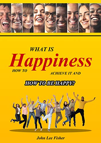 Happiness: What Is Happiness, How To Achieve It And How To Be Happy! (Happiness, Happier Life, Feel Good And Be Happy, How To Be Happy, Stress, Anxiety, Inner Joy,) (English Edition)