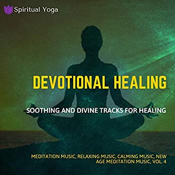 Devotional Healing (Soothing And Divine Tracks For Healing) (Meditation Music, Relaxing Music, Calming Music, New Age Meditation Music, Vol. 4)