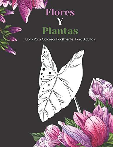 Flores Y Plantas Libro Para Colorear Facilmente Para Adultos: Diseños Grandes Y Fáciles Para Personas Mayores O Para Principiantes…Personas Mayores Regalos
