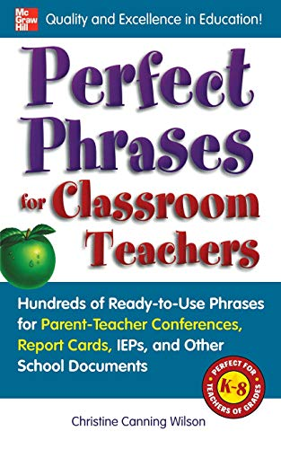 Perfect Phrases for Classroom Teachers: Hundreds of Ready-to-Use Phrases for Parent-Teacher Conferences, Report Cards, IEPs and Other School Documents (Perfect Phrases Series)