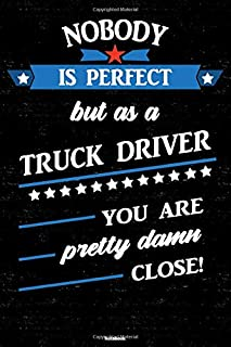 Nobody is perfect but as a Truck Driver you are pretty damn close! Notebook: Truck Driver Journal 6 x 9 inch Book 120 lined pages gift