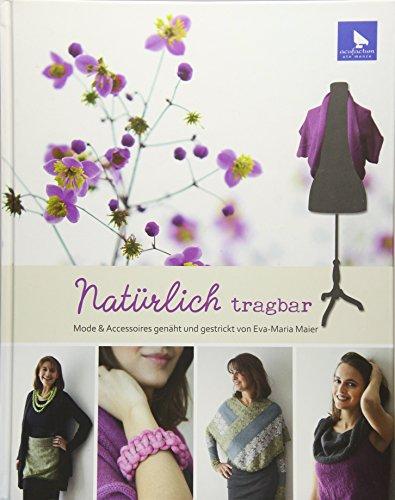 Natürlich tragbar: Mode und Accessoires genäht und gestrickt von Eva-Maria Maier