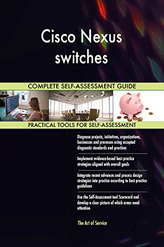 Cisco Nexus switches All-Inclusive Self-Assessment - More than 690 Success Criteria, Instant Visual Insights, Comprehensive Spreadsheet Dashboard, Auto-Prioritized for Quick Results