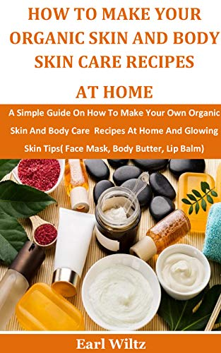 How To Make Your Organic Skin And Body Skin Care Recipes At Home: A Simple Guide On How To Make Your Own Organic Skin And Body Care Recipes At Home And Glowing Skin Tips( Face Mask,Body Butter, Lip by [Earl Wiltz]