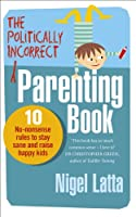The Politically Incorrect Parenting Book: 10 No-Nonsense Rules to Stay Sane and Raise Happy Kids