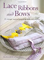 Lace, Ribbons and Bows: 35 Vintage-inspired Projects to Make and Treasure