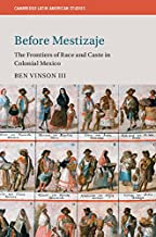 Before Mestizaje: The Frontiers of Race and Caste in Colonial Mexico (Cambridge Latin American Studies Book 105)