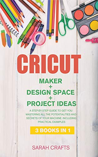 CRICUT: 3 BOOKS IN 1: MAKER + DESIGN SPACE + PROJECT IDEAS: A Step-by-step Guide to Get you Mastering all the Potentialities and Secrets of your Machine. Including Practical Examples