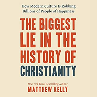 The Biggest Lie in the History of Christianity     How Modern Culture Is Robbing Billions of People of Happiness              By:                                                                                                                                 Matthew Kelly                               Narrated by:                                                                                                                                 Matthew Kelly                      Length: 3 hrs and 42 mins     50 ratings     Overall 4.9