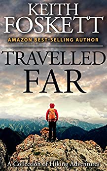 Travelled Far: A Collection Of Hiking Adventures by [Keith Foskett]