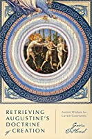 Retrieving Augustine's Doctrine of Creation: Ancient Wisdom for Current Controversy