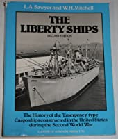 Liberty Ships: The History of the Emergency Type Cargo Ships Constructed in the United States During the Second World War