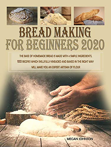 BREAD MAKING FOR BEGINNERS 2020: The base of homemade bread is made with 4 simple ingredients. 100 recipes which skillfully kneaded and baked in the right way will make you an expert by [Megan Johnson]