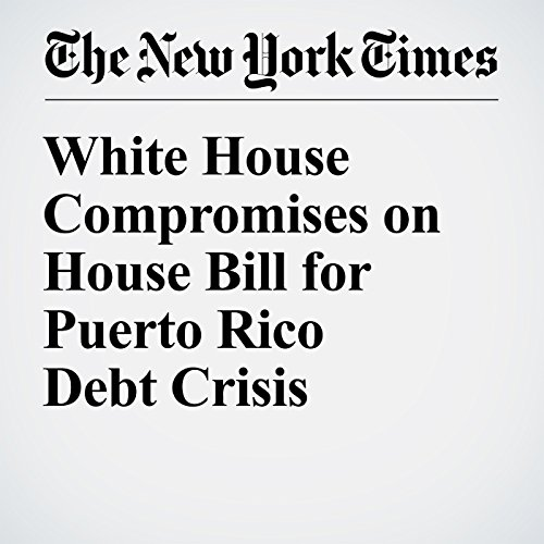 White House Compromises on House Bill for Puerto Rico Debt Crisis audiobook cover art