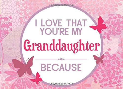 I Love That You're My Granddaughter Because: Prompted Book To Write The Reasons Why You Love Your Granddaughter (I Love You Because Book)