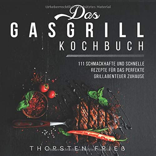 Das Gasgrill Kochbuch: 111 schmackhafte und schnelle Rezepte für das perfekte Grillabenteuer zu Hause