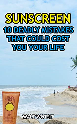 Sunscreen: 10 Deadly Mistakes That Could Cost You Your Life (English Edition)