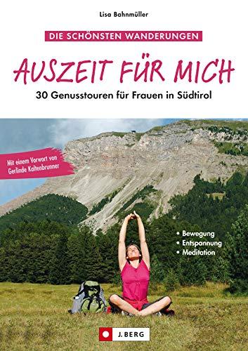 Auszeit für mich - Genusswandern Wanderführer für Frauen in Südtirol: Die schönsten Bergtouren und Wanderungen speziell für Frauen. Blumen und Kräuter entdecken, entspannen und wandern in Südtirol