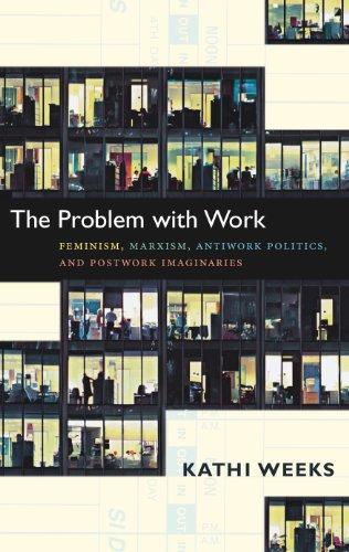 The Problem with Work: Feminism, Marxism, Antiwork Politics, and Postwork Imaginaries (a John Hope Franklin Center Book)