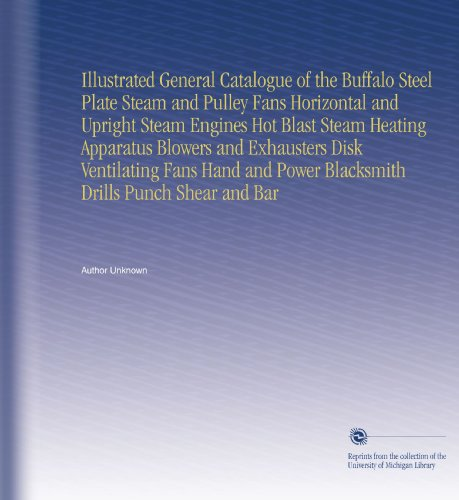 Illustrated General Catalogue of the Buffalo Steel Plate Steam and Pulley Fans Horizontal and Upright Steam Engines Hot Blast Steam Heating Apparatus ... Power Blacksmith Drills Punch Shear and Bar