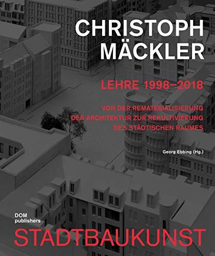 Christoph Mäckler. Lehre 1998-2018: Von der Rematerialisierung der Architektur zur Rekultivierung des städtischen Raumes (Bücher zur Stadtbaukunst)
