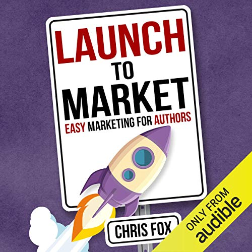 Launch to Market: Easy Marketing for Authors: Write Faster, Write Smarter, Book 4