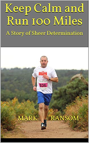 Keep Calm and Run 100 Miles: A Story of Sheer Determination (English Edition)
